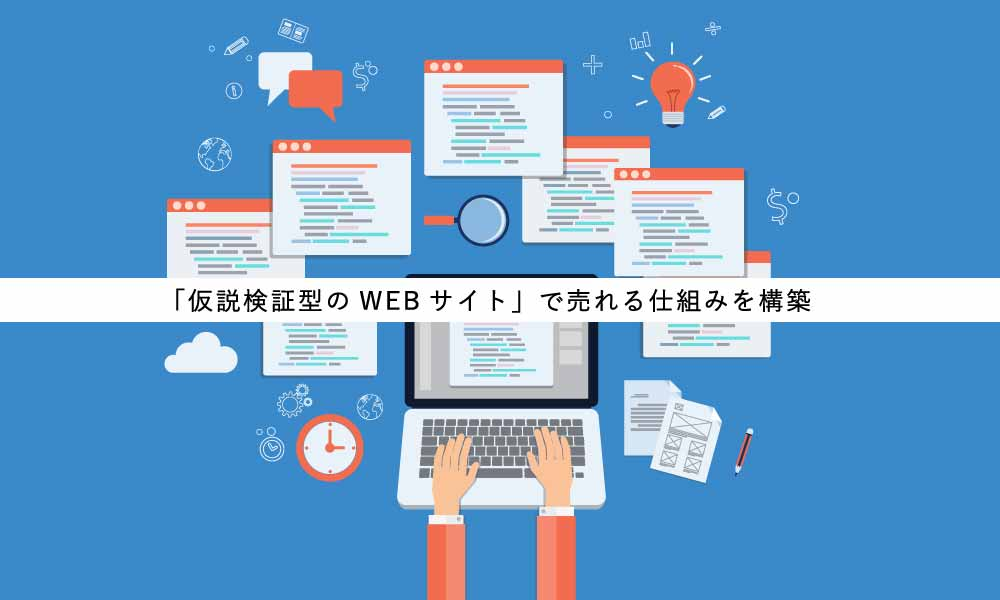 「仮説検証型WEBサイト」で売れる仕組みを構築