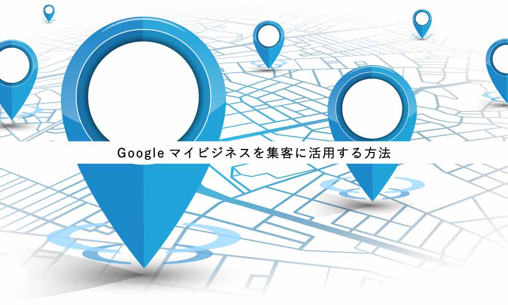 Googleマイビジネスの基本と留意点